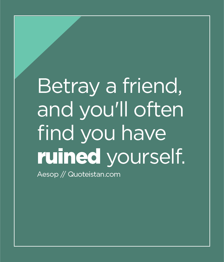 Betray a friend, and you'll often find you have ruined yourself.