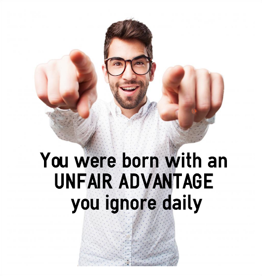 You were born with an unfair advantage you ignore daily - Cre8te A Positive Life