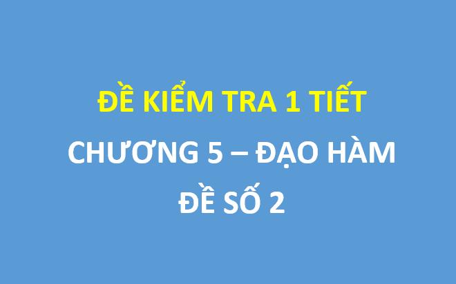 Đề số 2 - Đề kiểm tra 1 tiết chương 5 đạo hàm , có đáp án