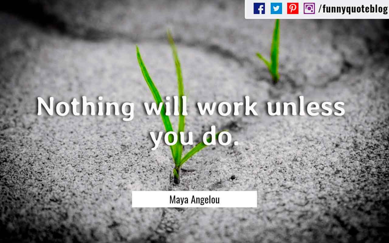 Nothing will work unless you do. ― Maya Angelou Quote