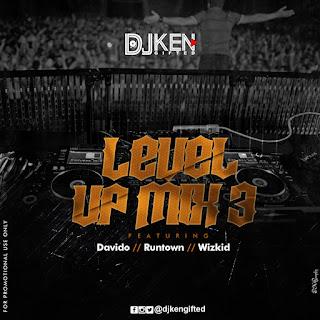 MIXTAPE: DJ Ken - Level UP Mix 3 Ft Davido, Runtown & Wizkid | @djkengifted
