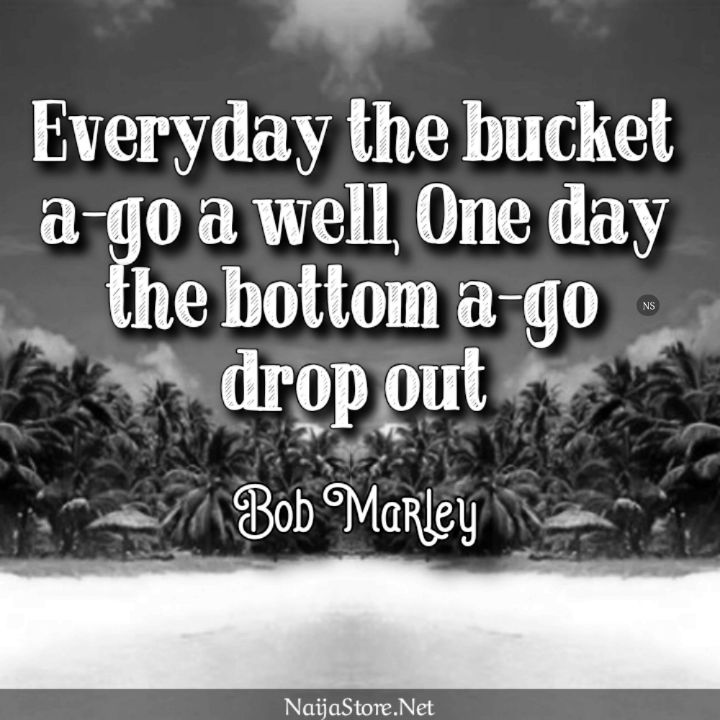 Bob Marley's Quote: Everyday the bucket a-go a well, one day the bottom a-go drop out - Proverbial Quotes