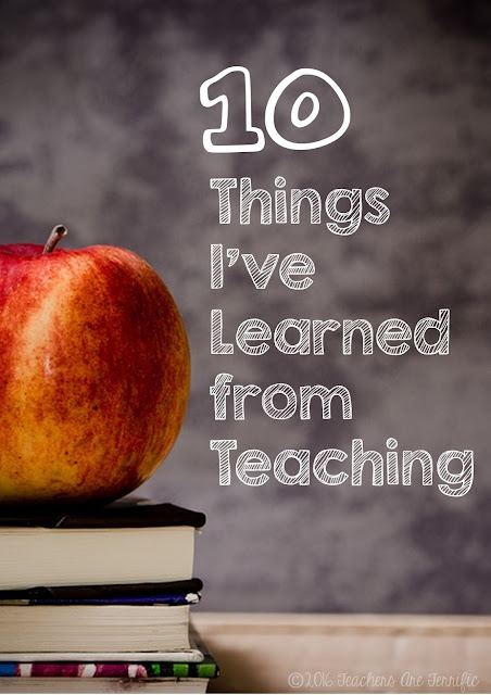 Ten Things I Have Learned from Teaching- a list of ideas, advice, and teacher thoughts after many years in the classroom!