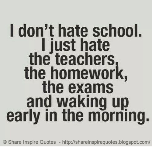 Bon I Donu0027t Hate School. I Just Hate The Teachers, The Homework, The Exams And  Waking Up Early In The Morning.