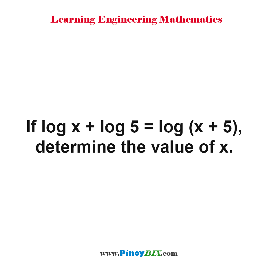If log x + log 5 = log (x + 5) , determine the value of x