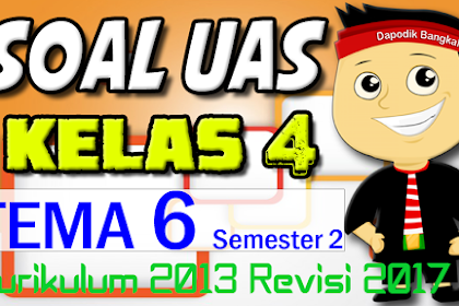 SOAL UAS / PAS KELAS 4 Semester 2 TEMA 6 K13 Revisi 2017