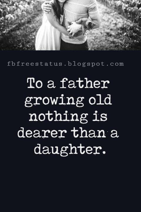 "Fathers Day Inspirational Quotes, ""To a father growing old nothing is dearer than a daughter."" - Euripides"
