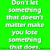 Don't let something that doesn't matter make you lose something that does.