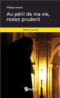 Au Péril de ma vie, restez prudent, le roman de Philippe AUTRIVE