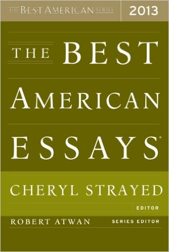 "the best american essays 2013 Selected and introduced by cheryl strayed, the new york times best-selling author of wild and the writer of the celebrated column ""dear sugar,"" this collection is a treasure trove of fine writing and thought-provoking essays."