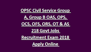 OPSC Civil Service Group A, Group B OAS, OPS, OCS, OFS, ORS, OT & AS 218 Govt Jobs Recruitment Exam 2018 Apply Online