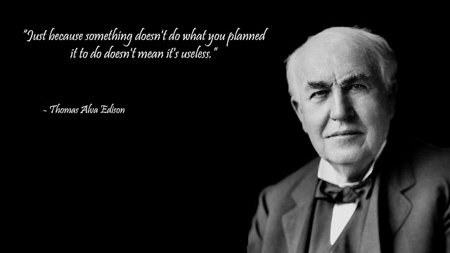Just because something doesn't do what you planned. it to do doesn't mean it's useless. - Thomas Edison