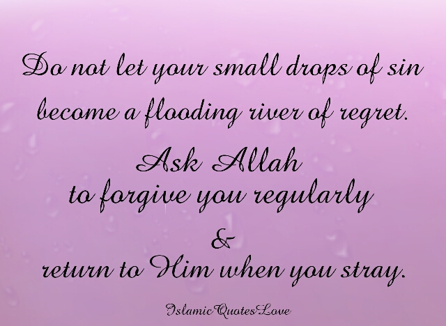 Do not let your small drops of sin become a flooding river of regret. Ask Allah to forgive you regularly & return to Him when you stray.