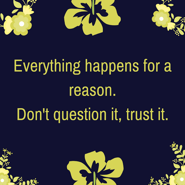 Everything happens for a reason. Don't question it, trust it.