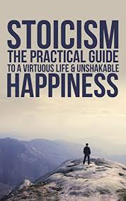 STOICISM THE PRACTICAL GUIDE TO A VIRTUOUS LIFE AND UNSHAKABLE HAPPINESS