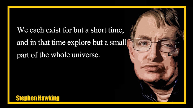 We each exist for but a short time,and in that time explore but a small part of the whole universe Stephen Hawking