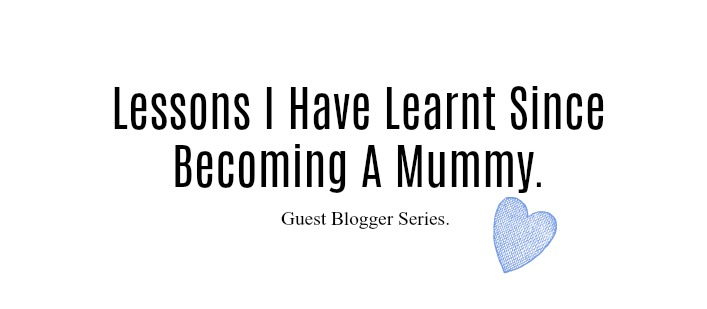 lessons I have learnt since becoming a mummy