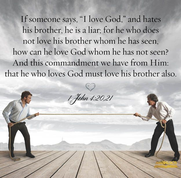 """If anyone says, """"I love God,"""" yet hates his brother, he is a liar. For anyone who does not love his brother, whom he has seen, cannot love God, whom he has not seen. And he has given us this command: Whoever loves God must also love his brother."""""""