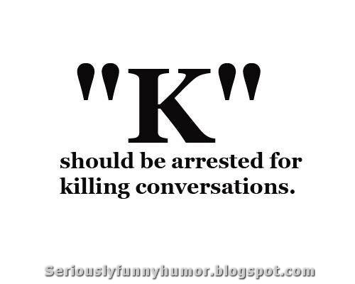 """""""K"""" should be arrested for killing conversations! Seriously :D"""