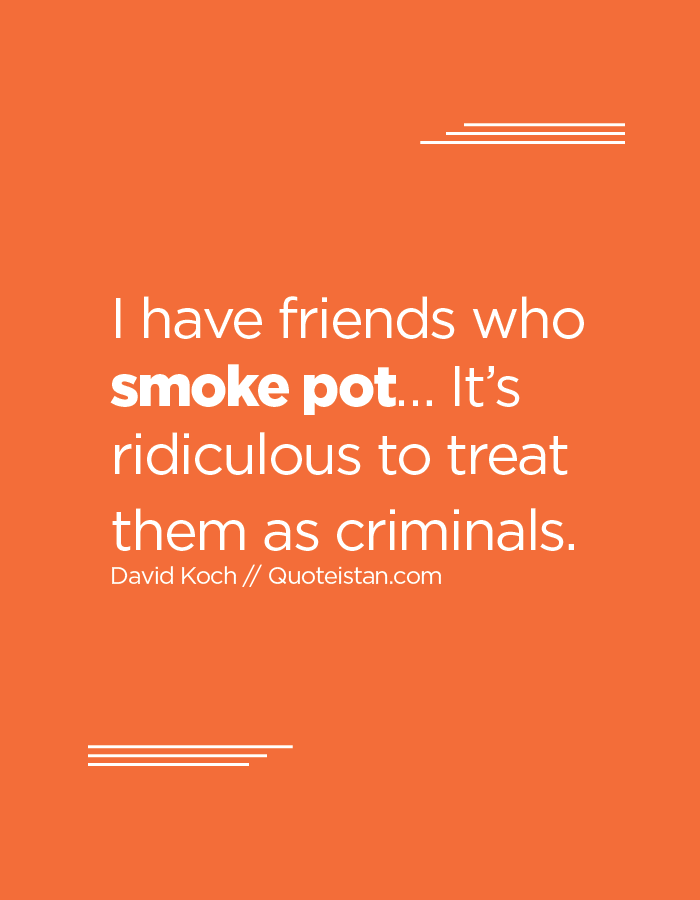 I have friends who smoke pot… It's ridiculous to treat them as criminals.