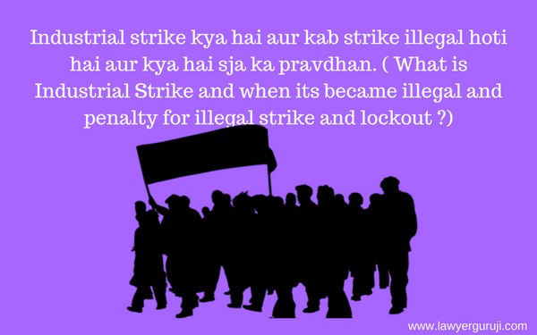 Industrial strike kya hai aur kab strike illegal hoti hai aur kya hai sja ka pravdhan. ( What is Industrial Strike and when its became illegal and penalty for illegal strike and lockout)