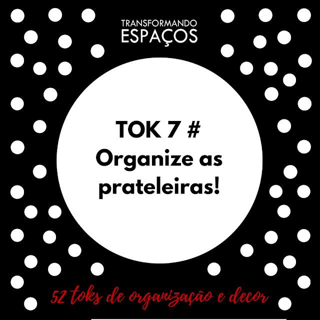 Tok 7 # Organize as Prateleiras | Desafio 52 toks de organização e decor