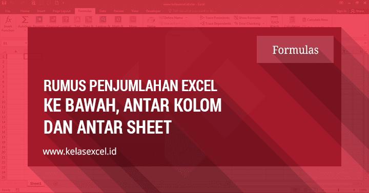 Rumus Excel Penjumlahan Ke Bawah, Antar Kolom Dan Antar Sheet