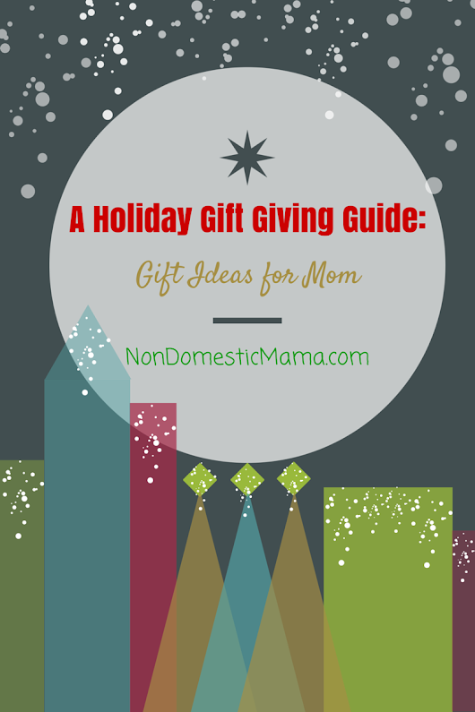 Non-Domestic Mama: A Holiday Gift Giving Guide: Gift Ideas for Mom