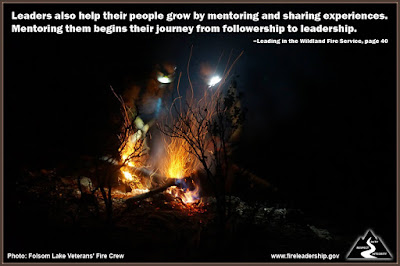 Leaders also help their people grow by mentoring and sharing experiences. Mentoring them begins their journey from followership to leadership. –Leading in the Wildland Fire Service, page 40