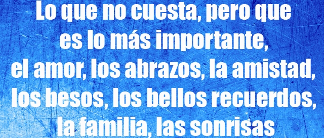 Lo que no cuesta, pero que es lo más importante, el amor, los abrazos, la amistad, los besos, los bellos recuerdos, la familia, las sonrisas