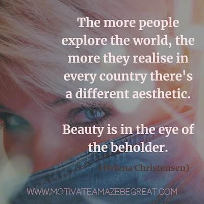 "30 Aesthetic Quotes And Beautiful Sayings With Deep Meaning: ""The more people explore the world, the more they realise in every country there's a different aesthetic. Beauty is in the eye of the beholder."" - Helena Christensen"