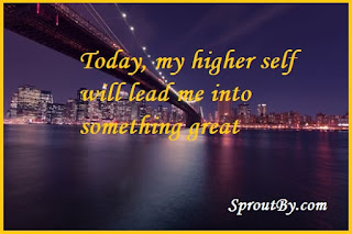 Today, my higher self will lead me into something great