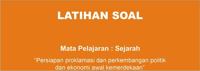 Soal Sejarah : Persiapan Proklamasi dan Perkembangan Politik dan Ekonomi pada Awal Kemerdekaan Indonesia