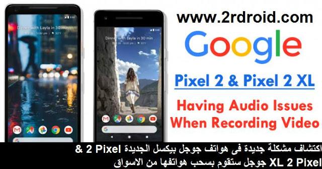 اكتشاف مشكلة جديدة فى هواتف جوجل بيكسل الجديدة Pixel 2 & Pixel 2 XL جوجل ستقوم بسحب هواتفها من الاسواق