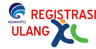 Cara Registrasi Ulang Kartu XL Menurut Peraturan Pemerintah Terbaru