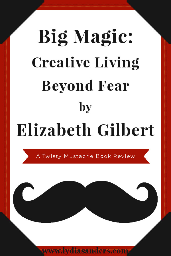 Big Magic:Creative Living Beyond Fear by Elizabeth Gilbert | Lydia Sanders #TwistyMustacheReviews