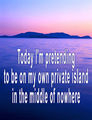 """Today I'm pretending to be on my own private island in the middle of nowhere.""  Get away today by posting this print, turning off your phone, closing the door, and pretending with a long, hot soak in the tub."