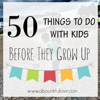http://www.abountifullove.com/2016/06/50-things-to-do-with-kids-before-they.html