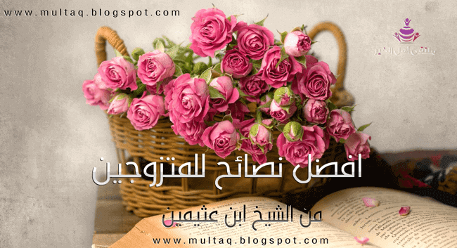 أفضل النصائح للمتزوجين الجدد من الشيخ ابن عثيمين
