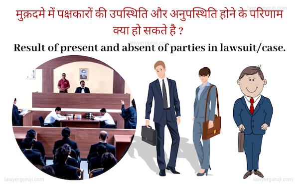 मुक़दमे में पक्षकारों की उपस्थिति और अनुपस्थिति होने के परिणाम क्या हो सकते है ? Result of present and absent of parties in lawsuit/case.