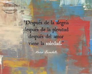 """""""Después de la alegría después de la plenitud después del amor viene la soledad."""" Mario Benedetti"""