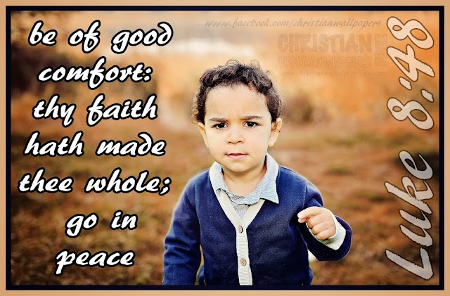 be of good comfort: thy faith hath made thee whole; go in peace