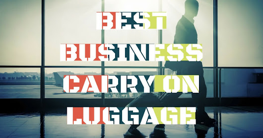 Best Carry On Luggage for Business Travel 2017