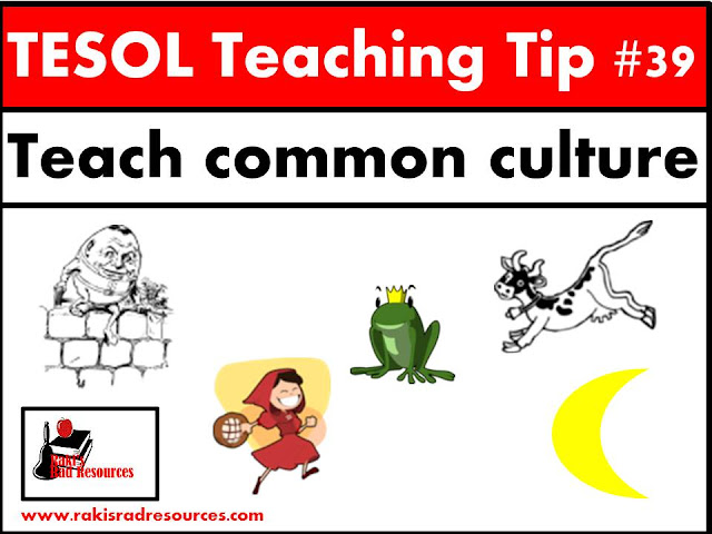 TESOL Teaching Tip #39 - Teach students common culture ideas like nursery rhymes and fairy tlaes. ESL or ELL students often do not know these US and UK stories and miss out on understanding and inferring when they reader harder texts because of it. For some great techniques on how to teach common culture, stop by the blog - Raki's Rad Resources.