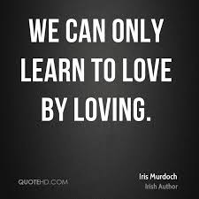 Learning to love Quotes with messages: we can only learn to love by loving.