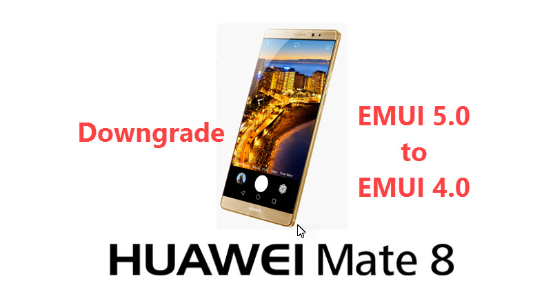 Downgrade Huawei mate 8 from EMUI 5 0 to 4 0 Marshmallow