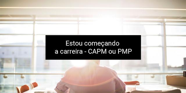 Estou começando a carreira – CAPM ou PMP?