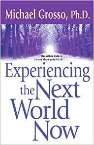"""Experiencing the Next World Now""  by Michael Grosso"