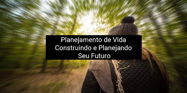 Planejamento de Vida: Construindo e Planejando Seu Futuro