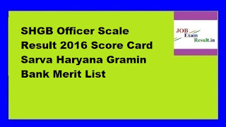 SHGB Officer Scale Result 2016 Score Card Sarva Haryana Gramin Bank Merit List